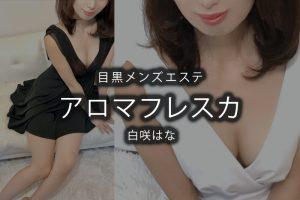 【体験】目黒「アロマフレスカ」白咲はな〜とんでもねぇぇぇええ〜