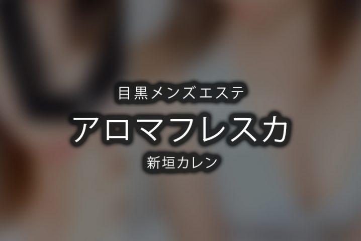 【体験】目黒「アロマフレスカ」新垣カレン~超新星。【退店済み】