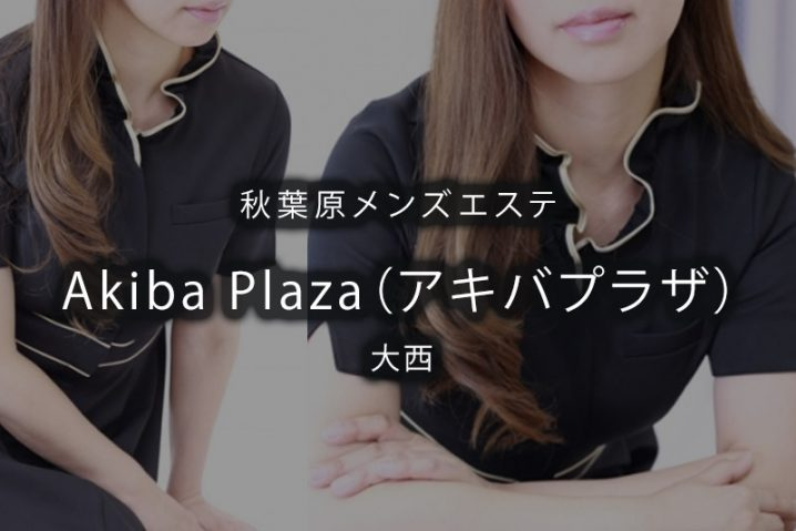 【体験】秋葉原「Akiba Plaza(アキバプラザ)」大西〜ベテランセラピスト〜