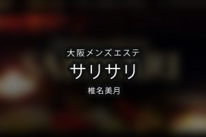 大阪にあるメンズエステ「サリサリ」のセラピスト「椎名美月」体験談のアイキャッチ画像です。