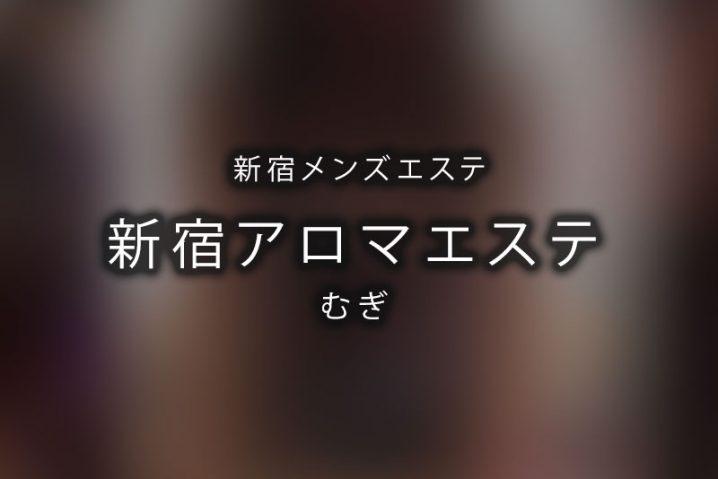 【体験】新宿アロマエステ(むぎ)【閉店】