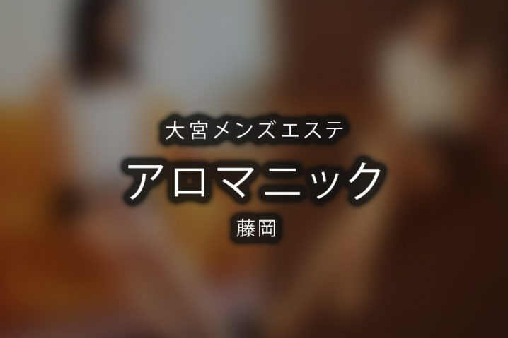 【体験】アロマニック大宮(藤岡)【閉店】