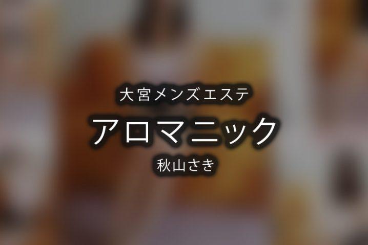【体験】アロマニック大宮(秋山さき) 【退店済み】