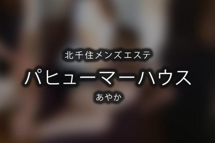 【体験】パヒューマーハウス北千住(あやか)〜期待の新星が北千住に現る〜