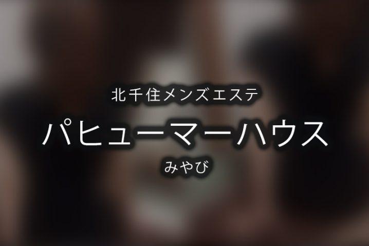 【体験】パヒューマーハウス 北千住(みやび)~トップランナー的なお店~