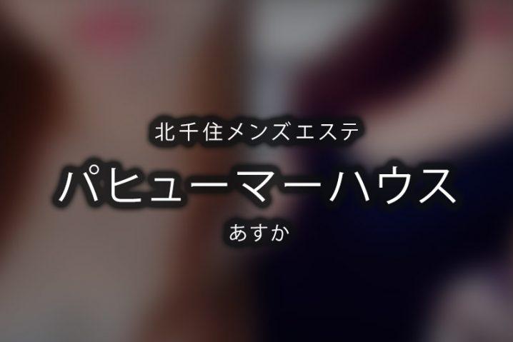 【体験】北千住「パヒューマーハウス」あすか【退店済み】