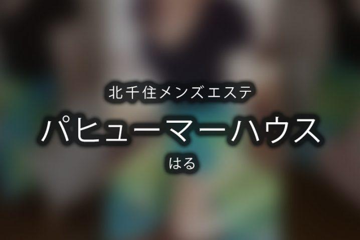 【体験】パヒューマーハウス北千住(はる)~はじまったらずっとゾクゾク体験~