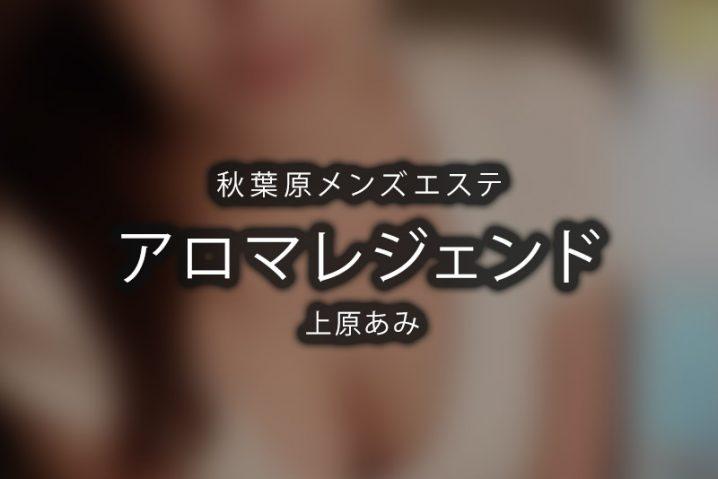 【体験】秋葉原「アロマレジェンド」上原あみ【退店済み】