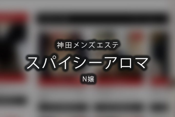 【体験】スパイシーアロマ 神田(N嬢)【閉店】