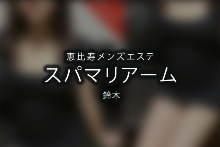 【体験】恵比寿「スパマリアーム」鈴木【退店済み】