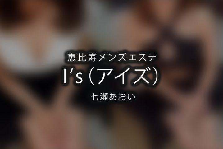 【体験】I's-アイズ- 恵比寿(七瀬あおい)【退店済み】
