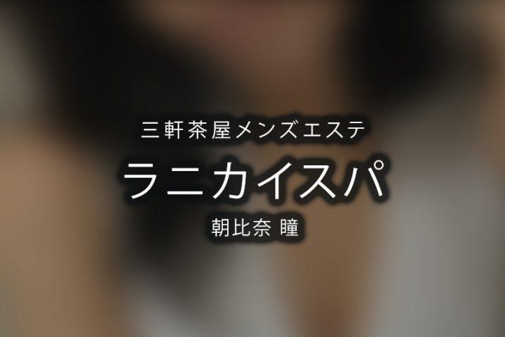 【体験】三軒茶屋「ラニカイスパ」朝比奈 瞳〜熱い、熱い、熱い〜