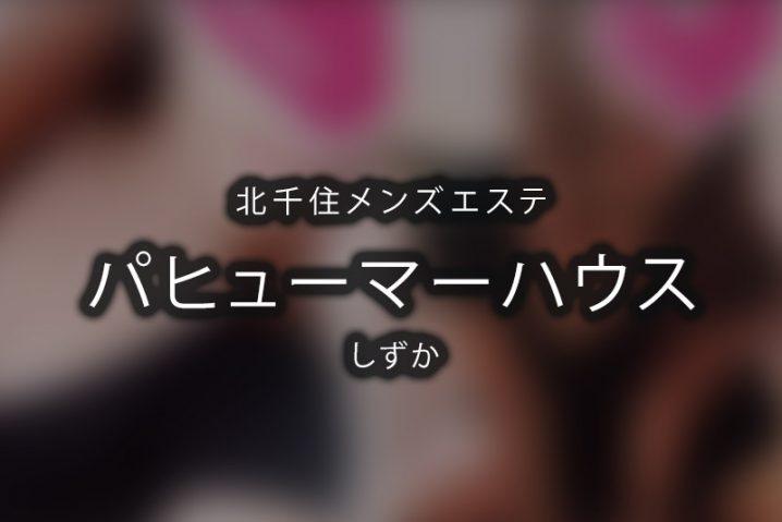 【体験】パヒューマーハウス北千住(しずか)【退店済み】