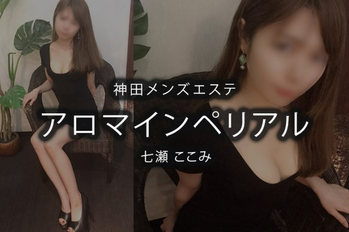 【体験】神田「アロマインペリアル」七瀬ここみ〜癒しを求めて〜
