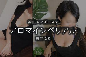 【体験】神田「アロマインペリアル」藤沢なる〜アンタッチャブル〜