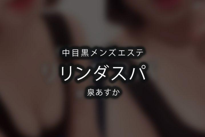 【体験】中目黒「リンダスパ」泉あすか〜 尋常じゃない非現実的〜