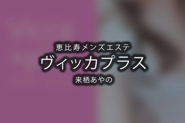 【体験】恵比寿「Vicca+plus.(ヴィッカプラス)」来栖あやの【退店済み】