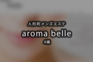 【体験】人形町「aroma belle」A嬢〜心の充実感を〜