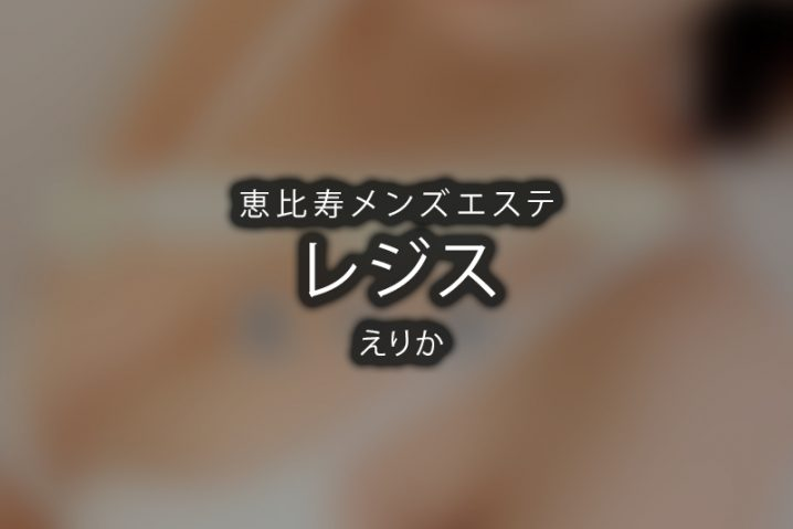 【体験】恵比寿「レジス」えりか~ぶっ飛んだ~【退店済み】