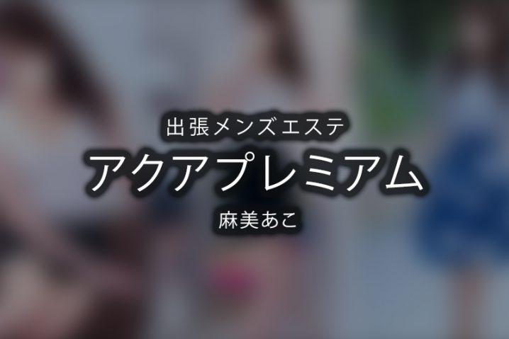 【体験】出張 アクアプレミアム(麻美あこ)〜色々とおかしい〜【退店済み】