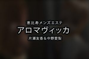 恵比寿にあるメンズエステ「アロマヴィッカ 」のセラピスト「片瀬友香&中野愛梨」さんのアイキャッチ画像です。