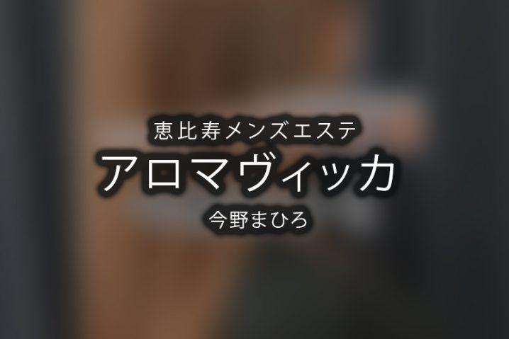 【体験】恵比寿「aroma vicca アロマヴィッカ」今野まひろ【退店済み】