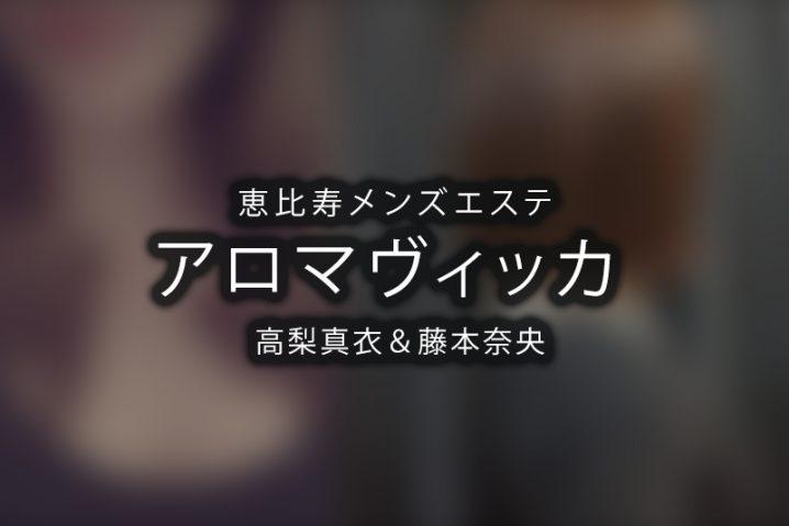 【体験】アロマヴィッカ 恵比寿(高梨真衣&藤本奈央 ダブルセラピスト)【退店済み】