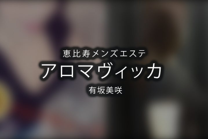 【体験】恵比寿「アロマヴィッカ」有坂美咲【退店済み】