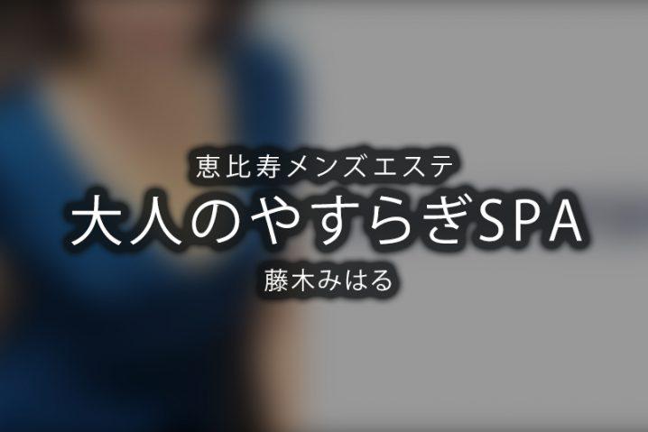 【体験】大人のやすらぎSPA 恵比寿(藤木みはる)【退店済み】