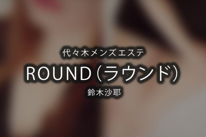 【体験】ROUND-ラウンド- 代々木(鈴木沙耶)~歴5年の新人とか反則~