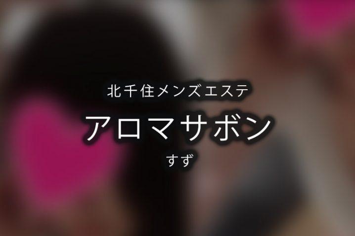 【体験】北千住「アロマサボン」すず【退店済み】