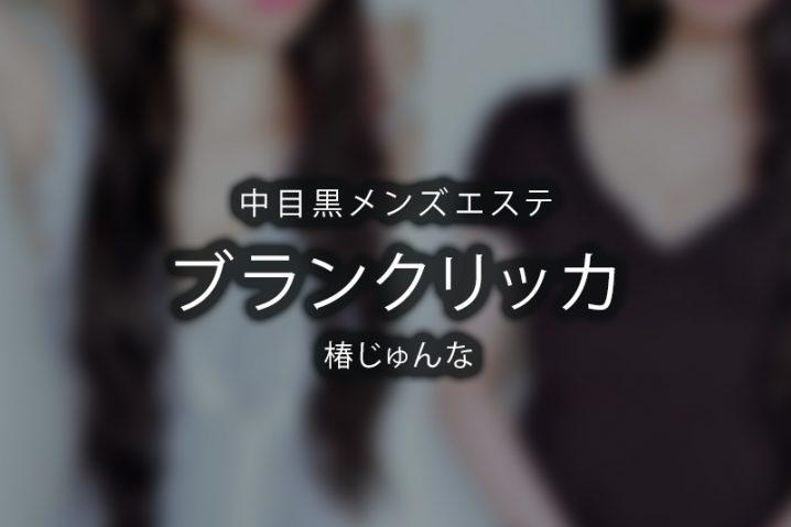 【体験】中目黒「BLANC RICCA -ブランクリッカ」椿じゅんな〜見つめられて泣く〜