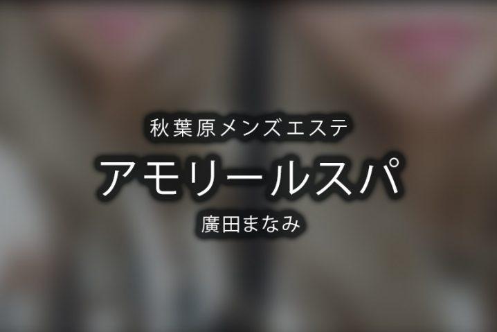 【体験】秋葉原「アモリールスパ」廣田まなみ【閉店】