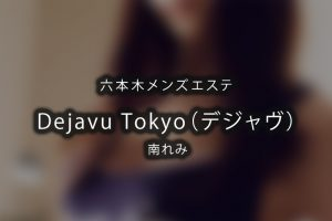 六本木メンズエステ「Dejavu Tokyo デジャヴ」南れみさんのアイキャッチ画像です。