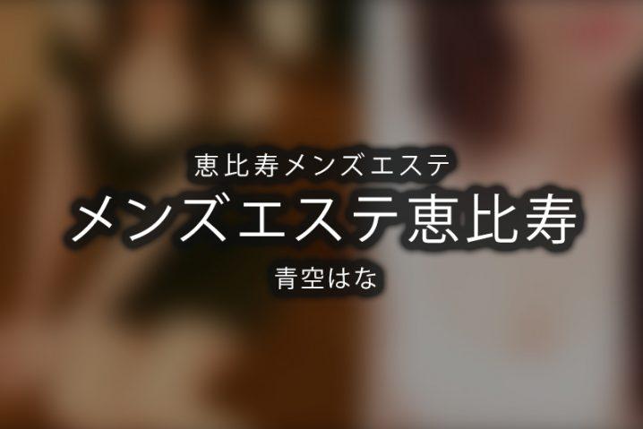 【体験】恵比寿「メンズエステ恵比寿」青空はな〜可愛い甘えん坊さんとイチャイチャ?〜