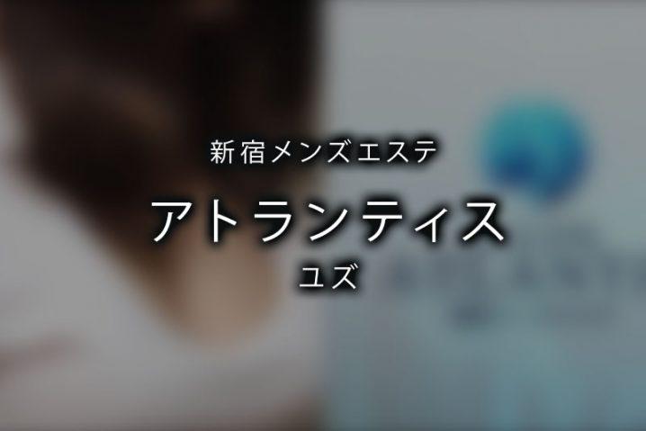 【体験】新宿「アトランティス」ユズ〜着痩せするセラピスト No.1〜
