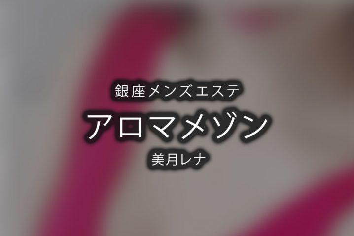 【体験】銀座「アロマメゾン」美月レナ【退店済み】