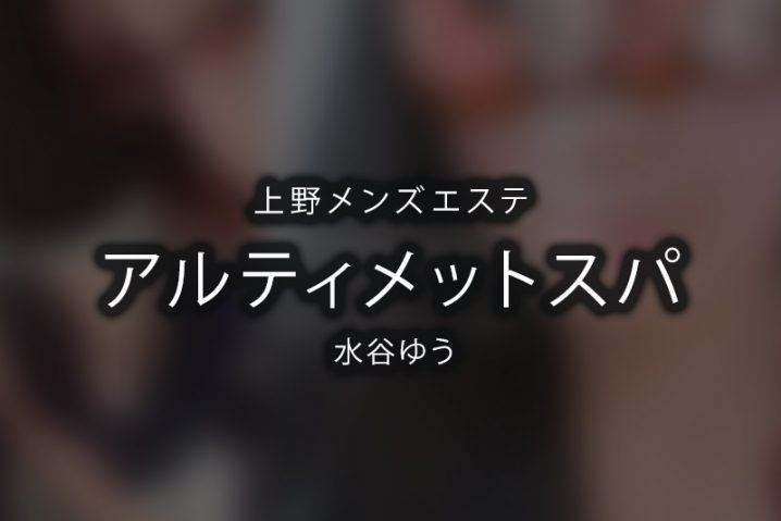 【体験】上野「アルティメットスパ」水谷ゆう【退店済み】