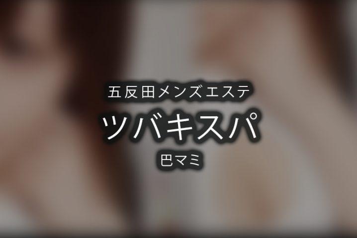 【体験】五反田「ツバキ・スパ」巴マミ【退店済み】