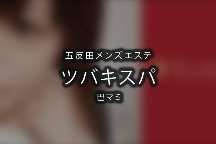 【体験】五反田「TSUBAKI SPA(ツバキスパ)」巴マミ【閉店】