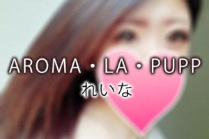 【体験】上野「AROMA・LA・PUPP アロマ・ラ・プップ」れいな~ラブラブ、そして幸福という名の大海で浮き沈み・・・これは、た・ま・ら・な・い~