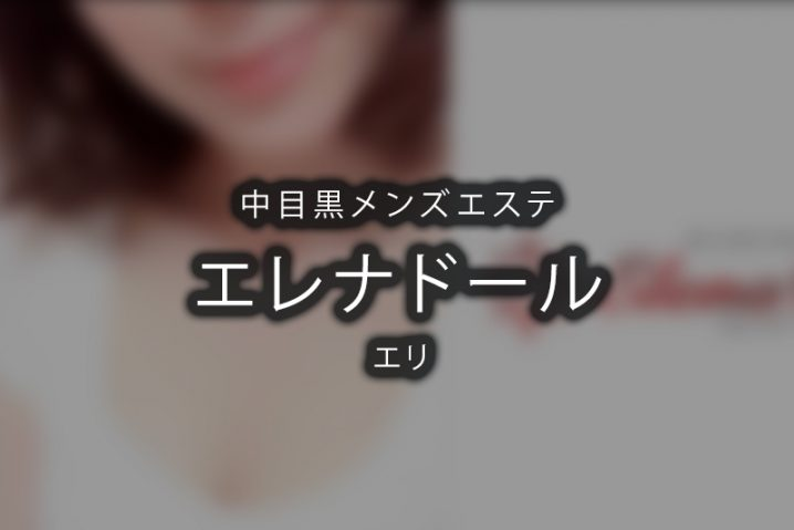 【体験】中目黒「Elena Doll(エレナドール)」エリ【退店済み】