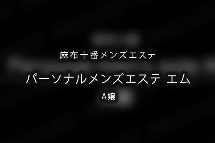【体験】麻布十番「パーソナルメンズエステ エム」A嬢【退店済み】
