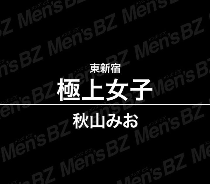 【体験】東新宿「極上女子」秋山みお〜スピードあるドキドキ〜