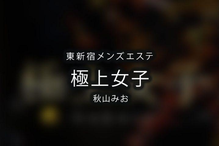 【体験】東新宿「極上女子」秋山みお【退店済み】