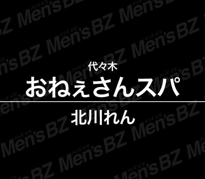 【体験】代々木「おねぇさんスパ」北川れん~豹変・現れるS気質!~【閉店】