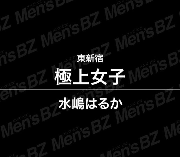 【体験】東新宿「極上女子」水嶋はるか~楽しい癒しからの仰向けクライマックス~