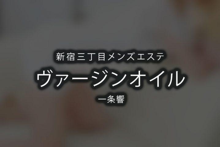 【体験】新宿三丁目「ヴァージンオイル」一条響【閉店】