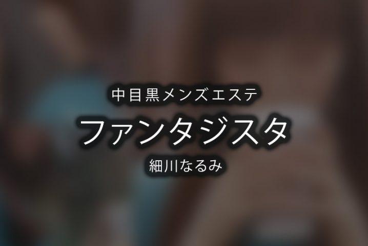 【体験】中目黒「ファンタジスタ」細川なるみ【退店済み】
