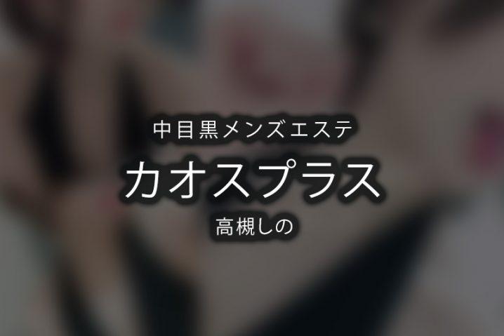 【体験】中目黒「カオスプラス」高槻しの【退店済み】